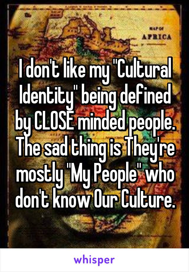 "I don't like my ""Cultural Identity"" being defined by CLOSE minded people. The sad thing is They're mostly ""My People"" who don't know Our Culture."