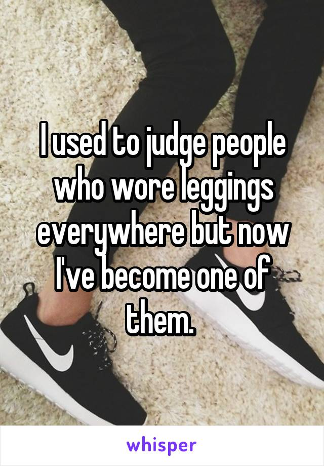 I used to judge people who wore leggings everywhere but now I've become one of them.
