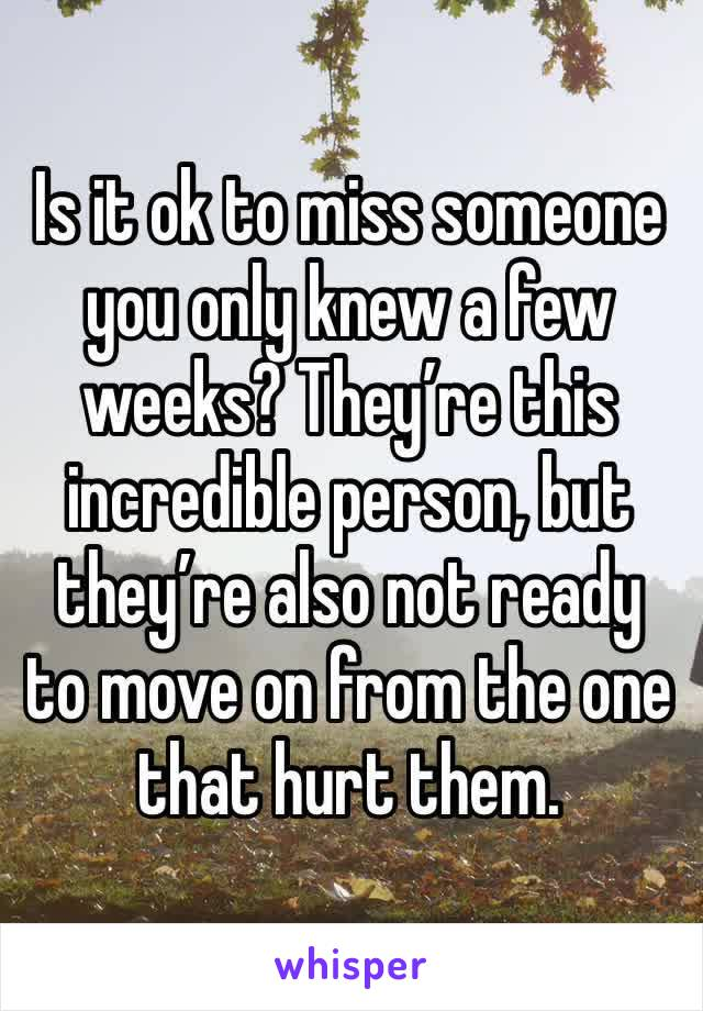 Is it ok to miss someone you only knew a few weeks? They're this incredible person, but they're also not ready to move on from the one that hurt them.