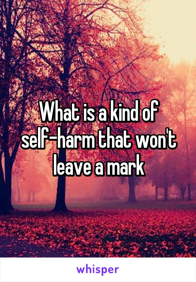 What is a kind of self-harm that won't leave a mark