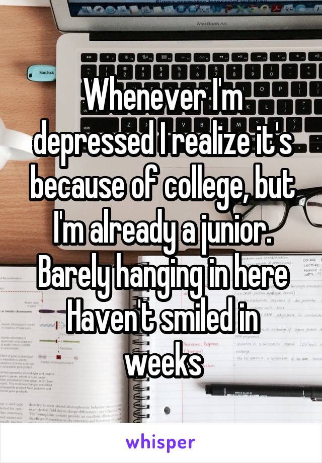 Whenever I'm depressed I realize it's because of college, but I'm already a junior. Barely hanging in here Haven't smiled in weeks