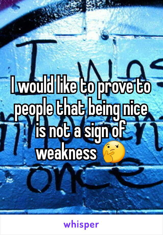 I would like to prove to people that being nice is not a sign of weakness 🤔