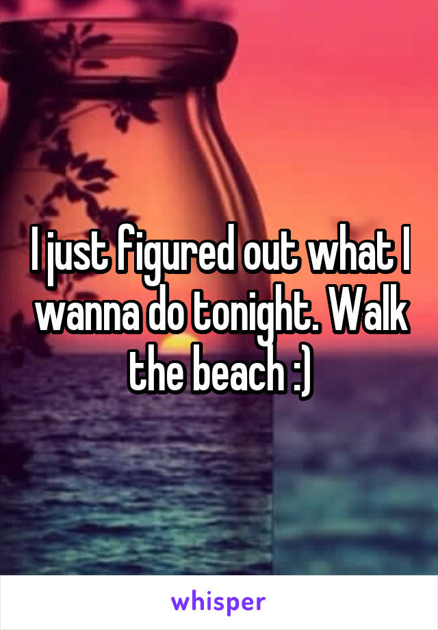 I just figured out what I wanna do tonight. Walk the beach :)