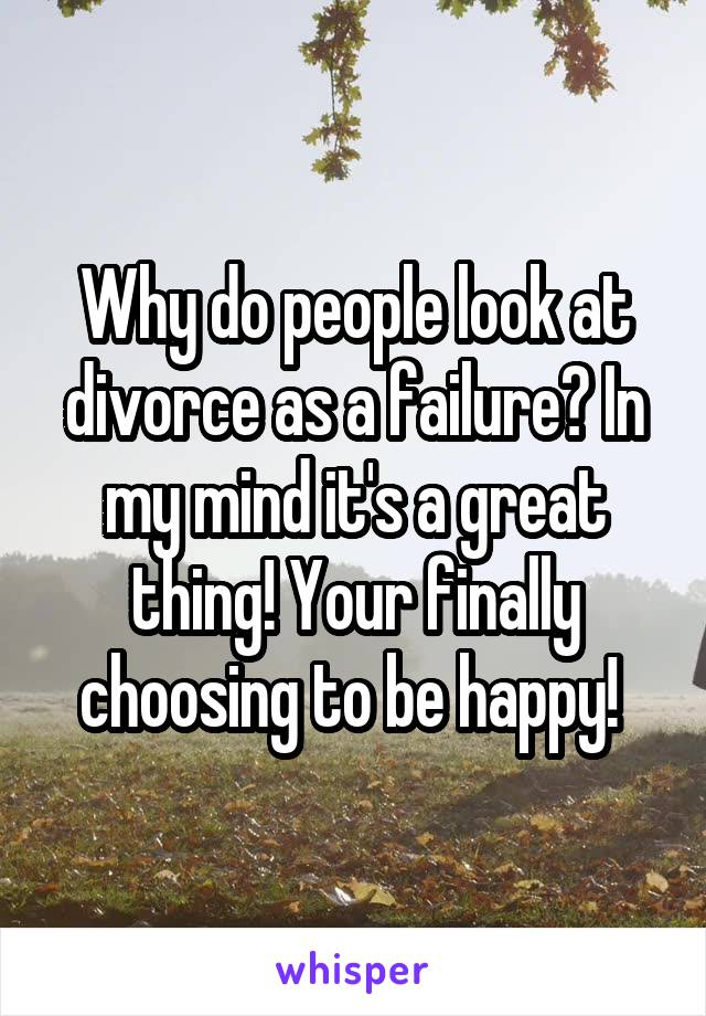 Why do people look at divorce as a failure? In my mind it's a great thing! Your finally choosing to be happy!