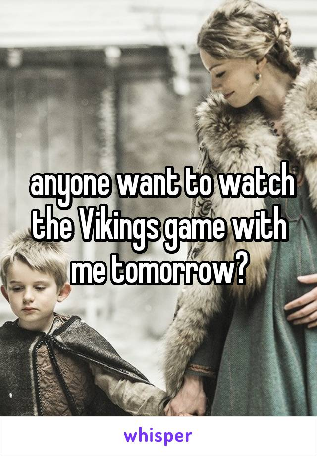 anyone want to watch the Vikings game with me tomorrow?
