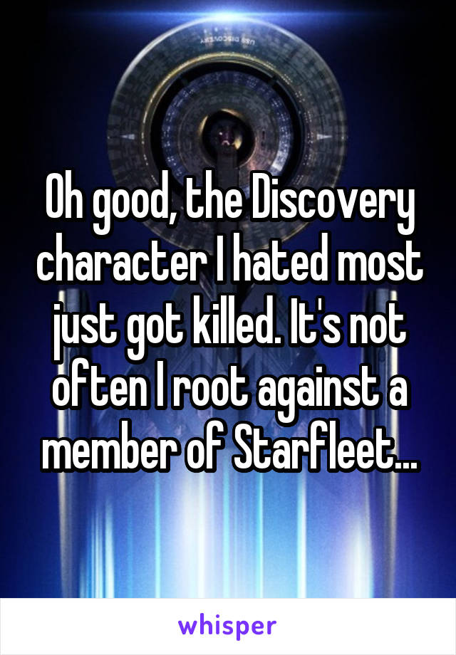 Oh good, the Discovery character I hated most just got killed. It's not often I root against a member of Starfleet...