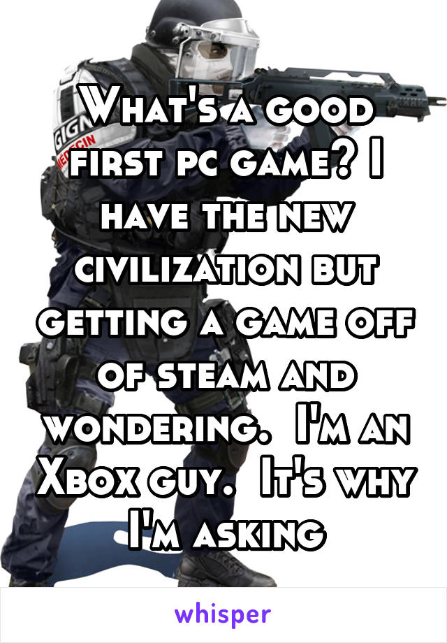 What's a good first pc game? I have the new civilization but getting a game off of steam and wondering.  I'm an Xbox guy.  It's why I'm asking