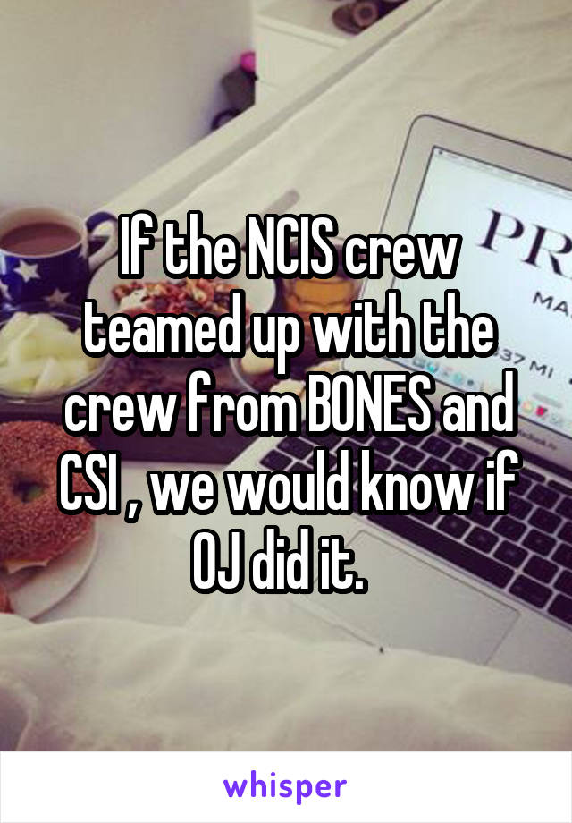 If the NCIS crew teamed up with the crew from BONES and CSI , we would know if OJ did it.