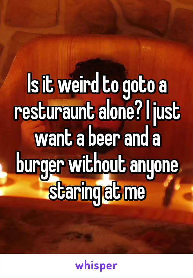 Is it weird to goto a resturaunt alone? I just want a beer and a burger without anyone staring at me