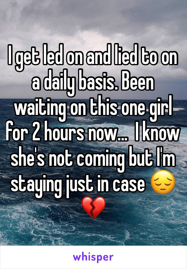 I get led on and lied to on a daily basis. Been waiting on this one girl for 2 hours now...  I know she's not coming but I'm staying just in case 😔💔