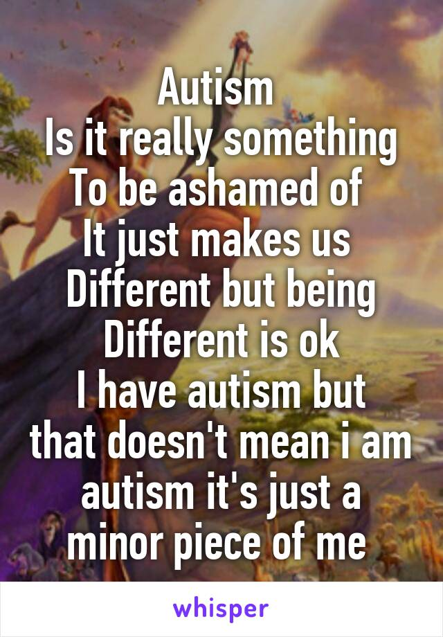 Autism  Is it really something To be ashamed of  It just makes us  Different but being Different is ok I have autism but that doesn't mean i am autism it's just a minor piece of me