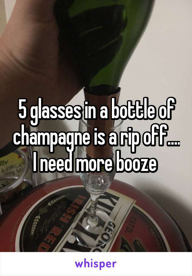 5 glasses in a bottle of champagne is a rip off.... I need more booze