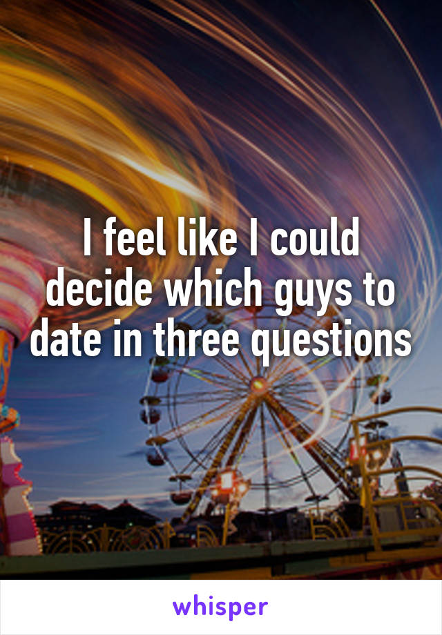 I feel like I could decide which guys to date in three questions