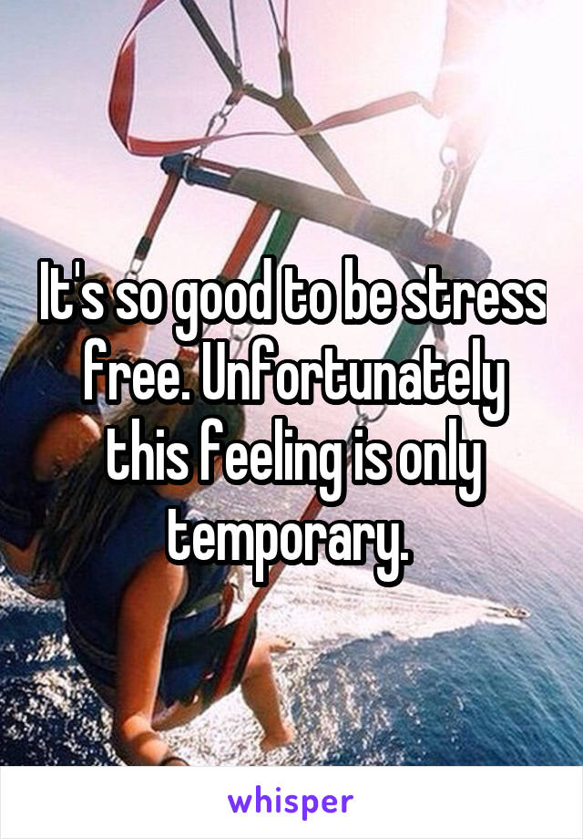 It's so good to be stress free. Unfortunately this feeling is only temporary.
