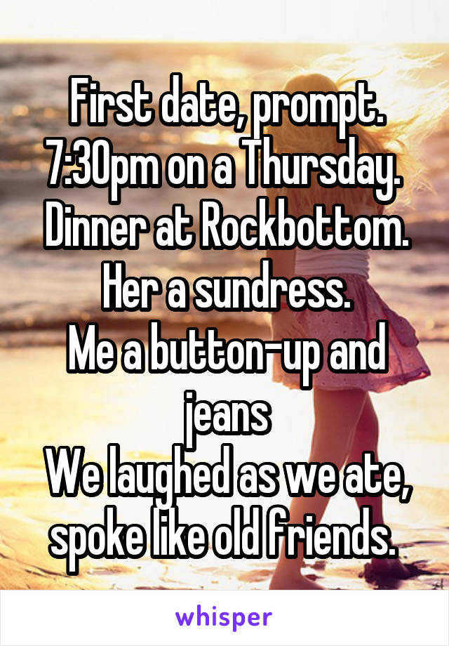 First date, prompt. 7:30pm on a Thursday.  Dinner at Rockbottom. Her a sundress. Me a button-up and jeans We laughed as we ate, spoke like old friends.