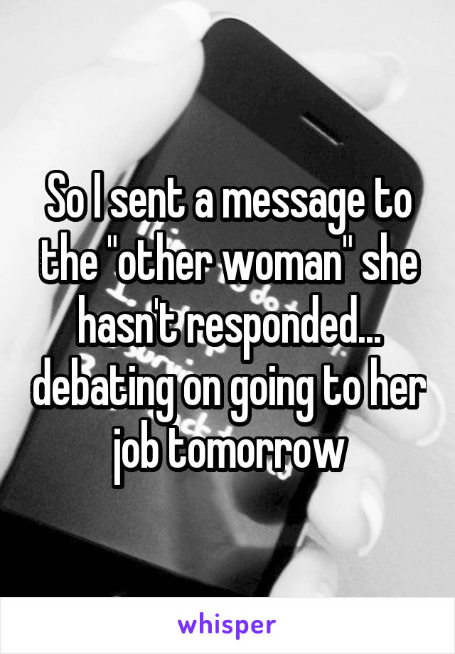 """So I sent a message to the """"other woman"""" she hasn't responded... debating on going to her job tomorrow"""