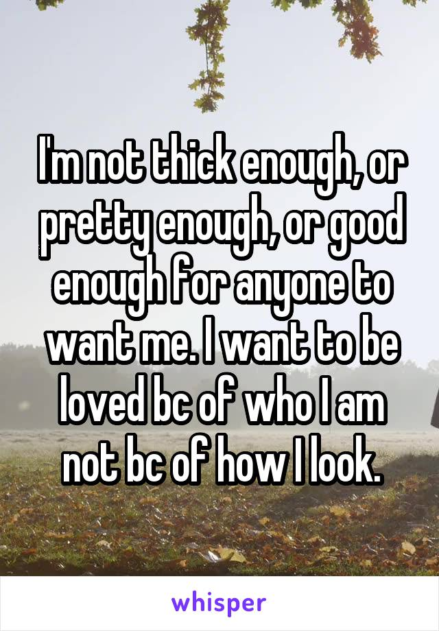 I'm not thick enough, or pretty enough, or good enough for anyone to want me. I want to be loved bc of who I am not bc of how I look.