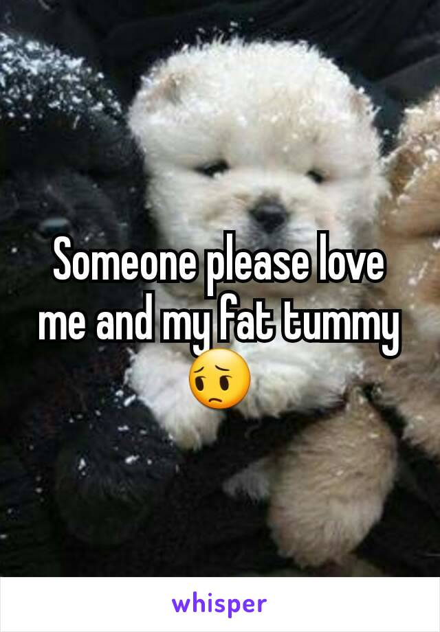 Someone please love me and my fat tummy 😔