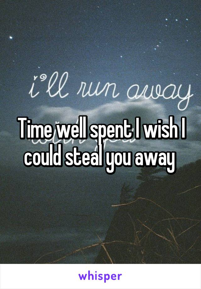 Time well spent I wish I could steal you away