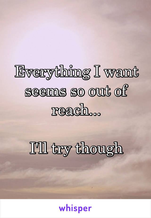 Everything I want seems so out of reach...  I'll try though