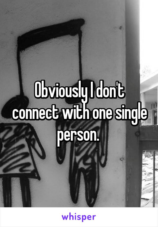 Obviously I don't connect with one single person.