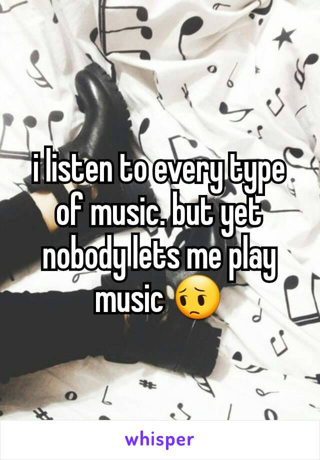 i listen to every type of music. but yet nobody lets me play music 😔