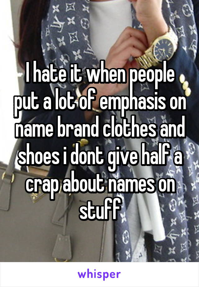 I hate it when people put a lot of emphasis on name brand clothes and shoes i dont give half a crap about names on stuff