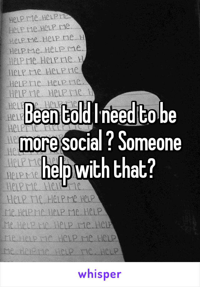 Been told I need to be more social ? Someone help with that?