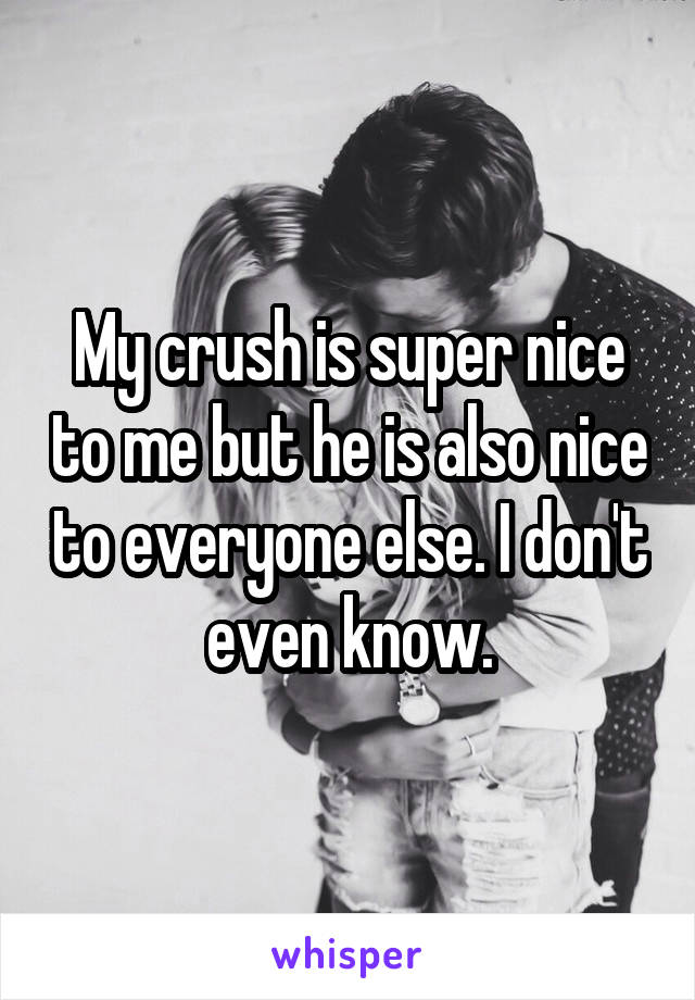 My crush is super nice to me but he is also nice to everyone else. I don't even know.