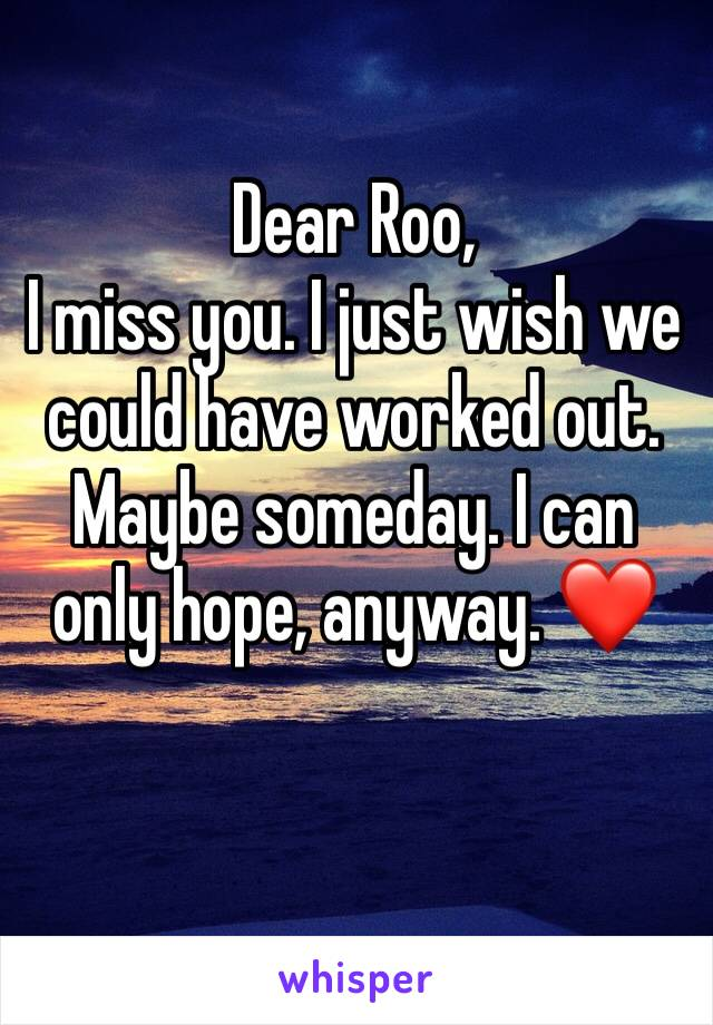 Dear Roo, I miss you. I just wish we could have worked out. Maybe someday. I can only hope, anyway. ❤️