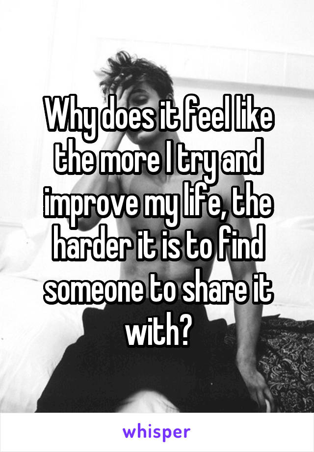 Why does it feel like the more I try and improve my life, the harder it is to find someone to share it with?
