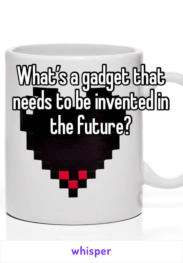 What's a gadget that needs to be invented in the future?