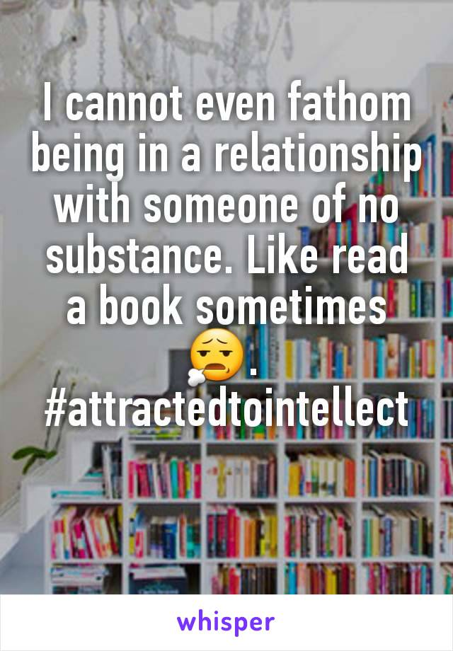 I cannot even fathom being in a relationship with someone of no substance. Like read a book sometimes 😧.  #attractedtointellect