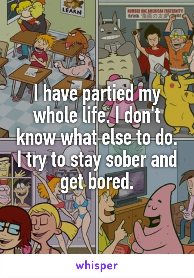 I have partied my whole life. I don't know what else to do. I try to stay sober and get bored.
