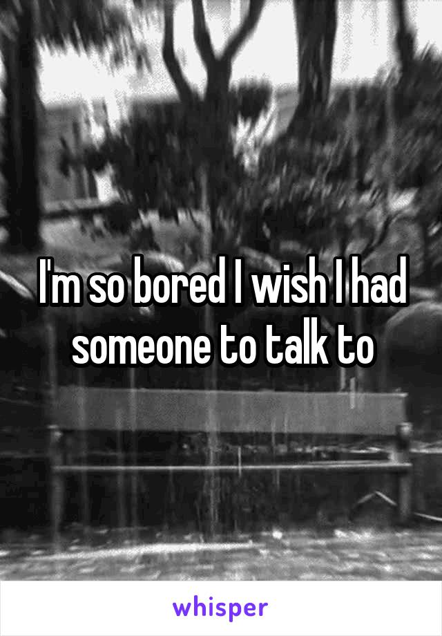 I'm so bored I wish I had someone to talk to