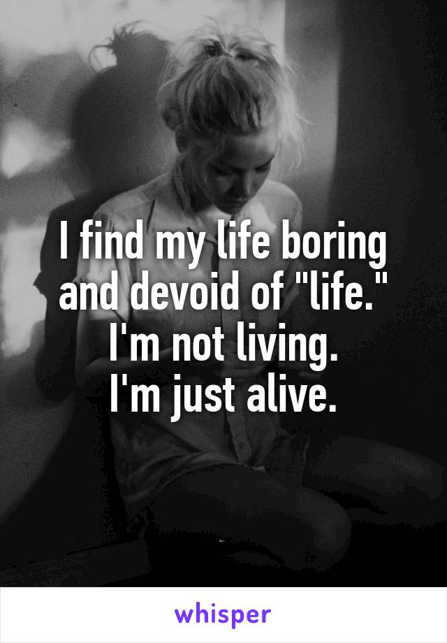 """I find my life boring and devoid of """"life."""" I'm not living. I'm just alive."""