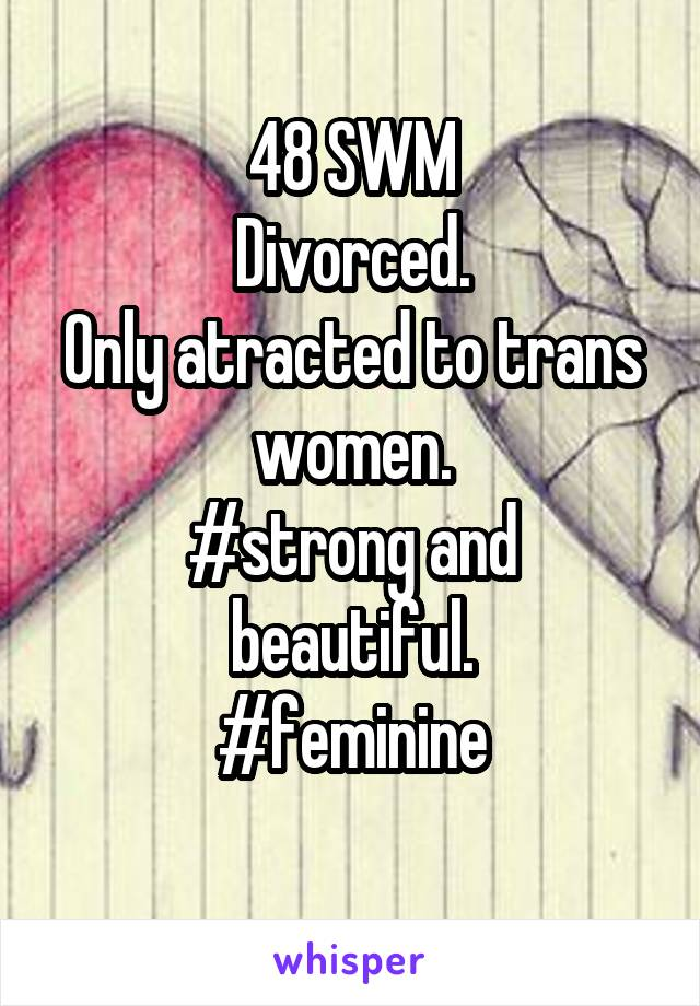 48 SWM Divorced. Only atracted to trans women. #strong and beautiful. #feminine