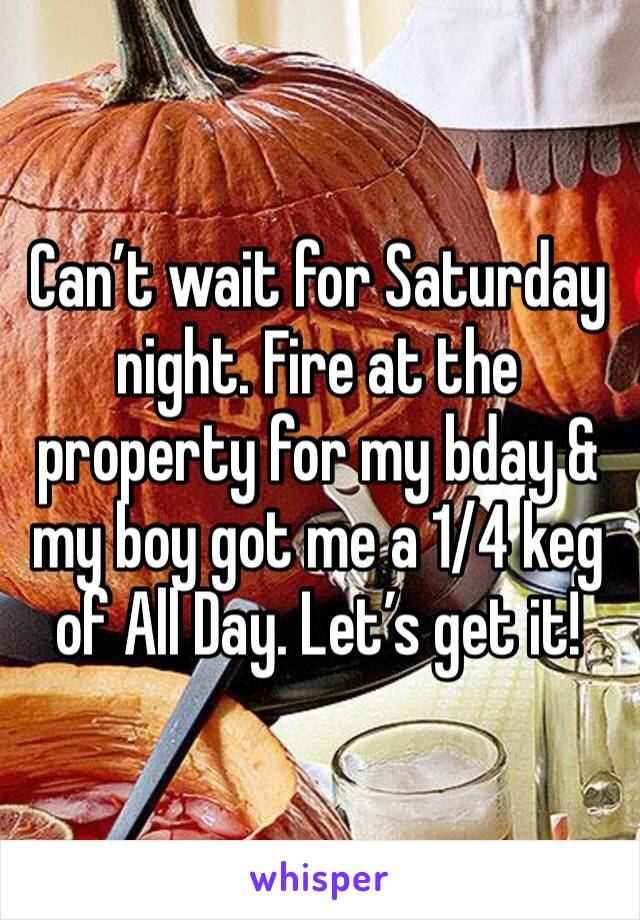 Can't wait for Saturday night. Fire at the property for my bday & my boy got me a 1/4 keg of All Day. Let's get it!
