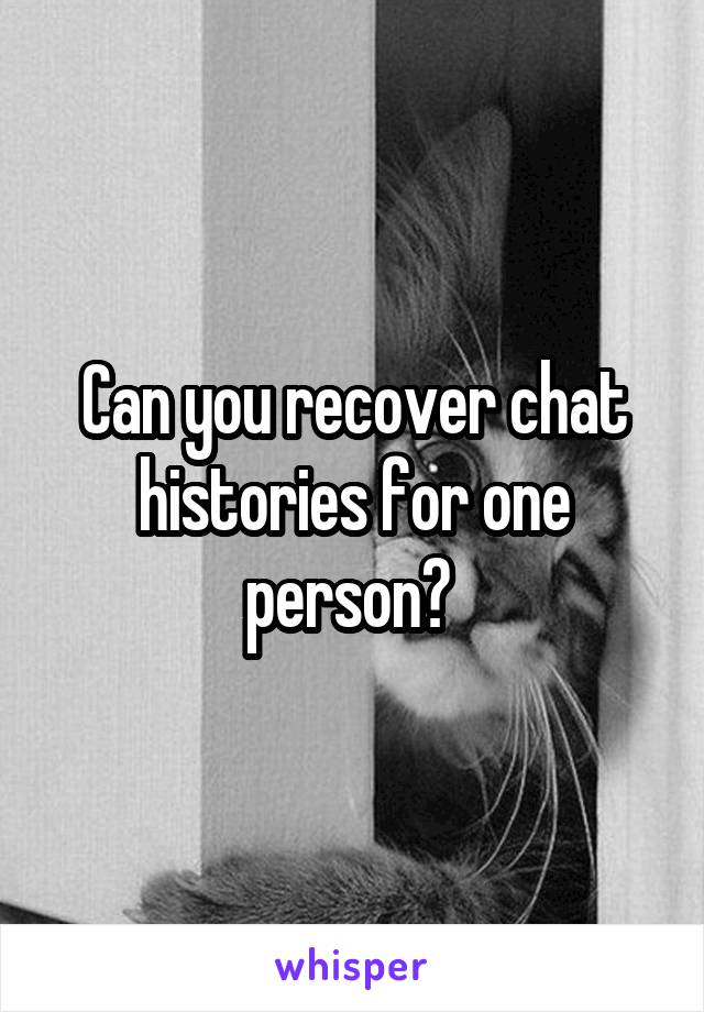 Can you recover chat histories for one person?