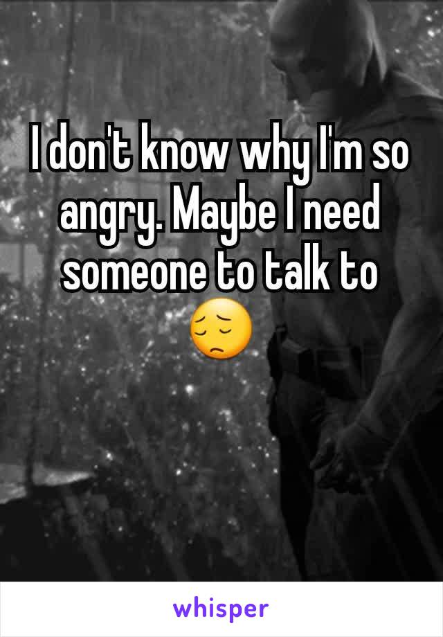 I don't know why I'm so angry. Maybe I need someone to talk to😔
