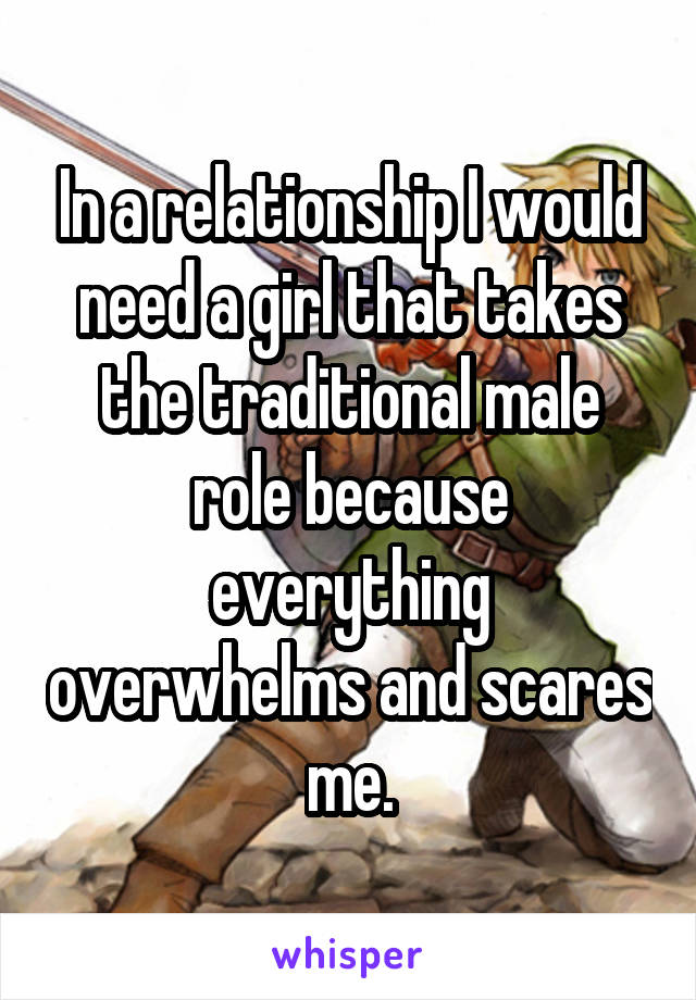 In a relationship I would need a girl that takes the traditional male role because everything overwhelms and scares me.