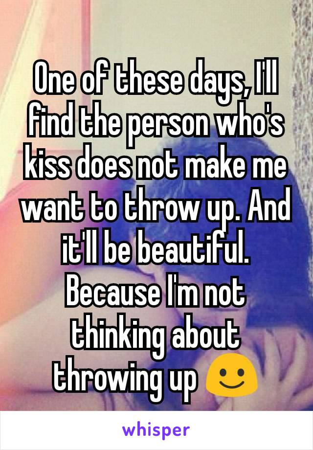 One of these days, I'll find the person who's kiss does not make me want to throw up. And it'll be beautiful. Because I'm not thinking about throwing up ☺