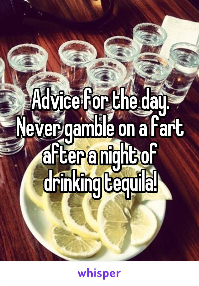 Advice for the day. Never gamble on a fart after a night of drinking tequila!