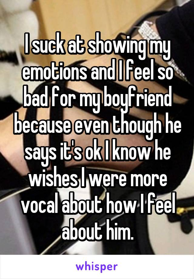 I suck at showing my emotions and I feel so bad for my boyfriend because even though he says it's ok I know he wishes I were more vocal about how I feel about him.