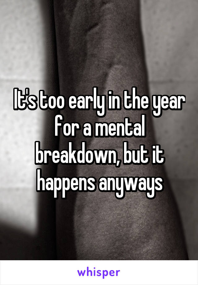 It's too early in the year for a mental breakdown, but it happens anyways