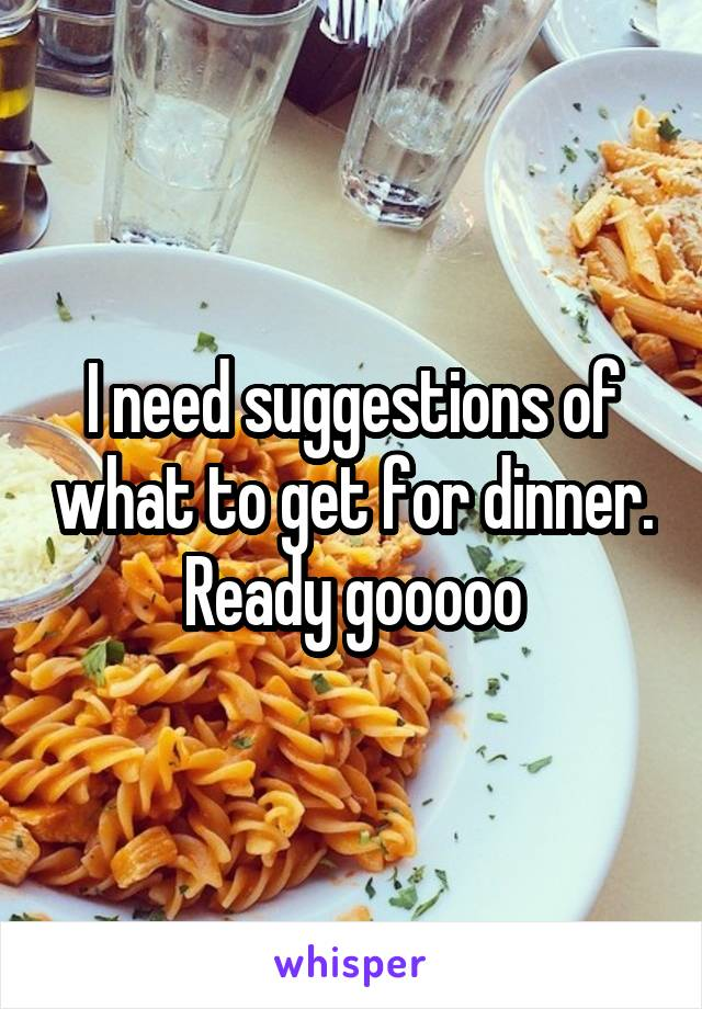 I need suggestions of what to get for dinner. Ready gooooo