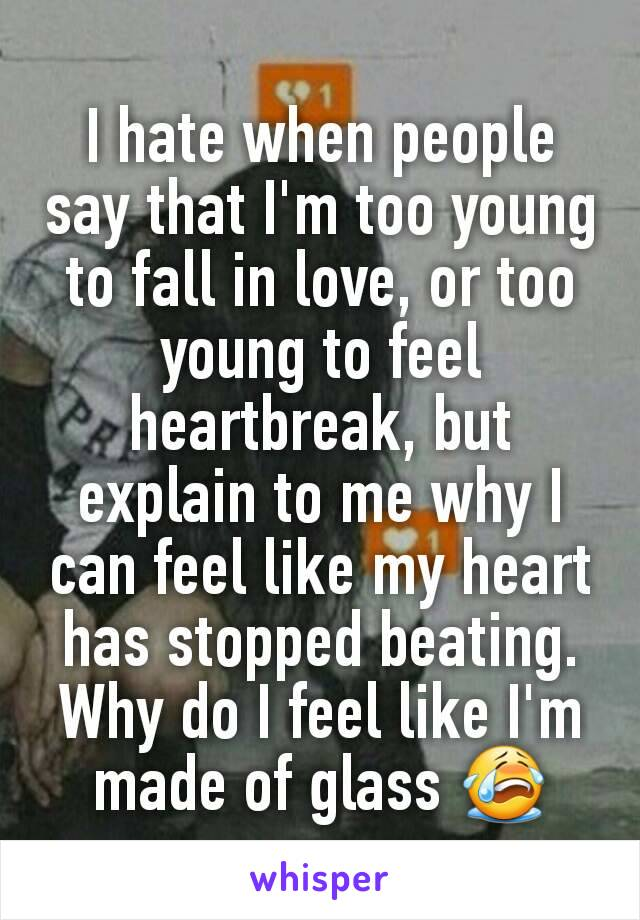 I hate when people say that I'm too young to fall in love, or too young to feel heartbreak, but explain to me why I can feel like my heart has stopped beating. Why do I feel like I'm made of glass 😭