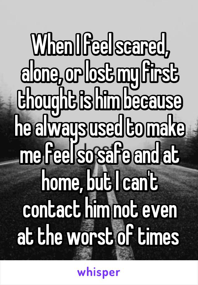 When I feel scared, alone, or lost my first thought is him because he always used to make me feel so safe and at home, but I can't contact him not even at the worst of times