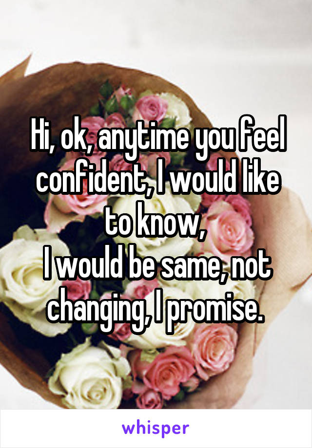 Hi, ok, anytime you feel confident, l would like to know,  I would be same, not changing, I promise.