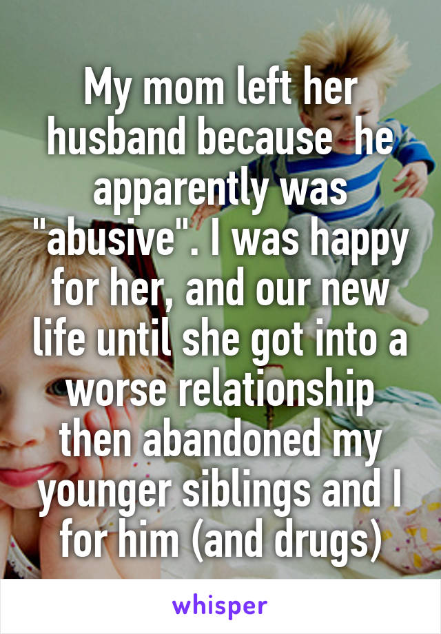 "My mom left her husband because  he apparently was ""abusive"". I was happy for her, and our new life until she got into a worse relationship then abandoned my younger siblings and I for him (and drugs)"
